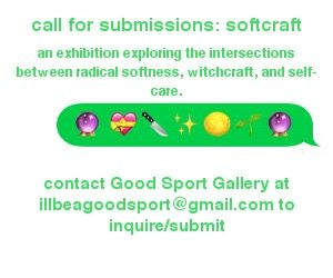 a text box that says call for submissions: softcraft an exhibition exploring the intersections between radical softness, witchcraft, and self care. Contact good sport gallery at illbeagoodsport@gmail.com