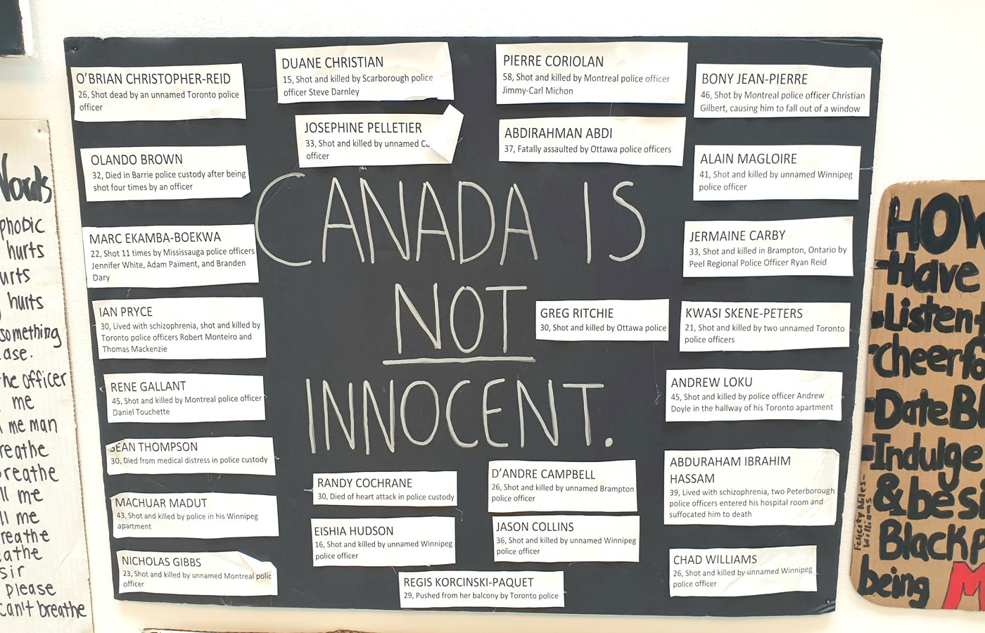 "A sign that says ""Canada is Not Innocent."" The sign is in Museum London in London, Ontario.Names on there include O'Brian Christopher-Reid, Duane Christian, Pierre Coriolan, Bony Jean-Pierre, Olando Brown, Josephine Pelletier, Abirahman Abdi, Alain Magloire, Marc Ekamba-Boekwa, Jermaine Craby, Ian Pryce, Greg Ritchie, Kwasi Skene-Peters, Rene Gallant, Andrew Loku Sean Thompson Marchuar Madut Nicholas Gibbs, Randy Cochrane, D'andre Campbell, Abduraham Ibrahim Hassam, Eishia Hudson, Jason Collins, Nicholas Gibbs, Chad Williams, and Regis Korchinski-Paquet, along with how they died."