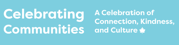 """On a light blue background in white it's written """"Celebrating Communities A Celebration of Connection, Kindness, and Culture"""" with a little maple leaf next to culture."""
